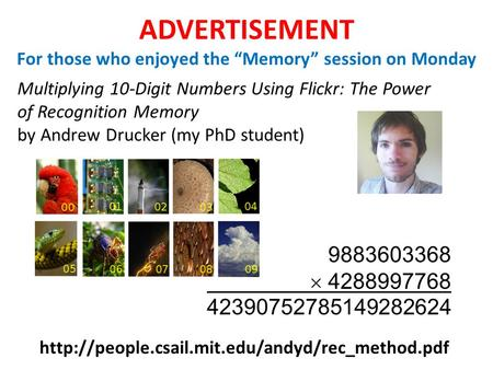 ADVERTISEMENT For those who enjoyed the Memory session on Monday Multiplying 10-Digit Numbers Using Flickr: The Power of Recognition Memory by Andrew Drucker.