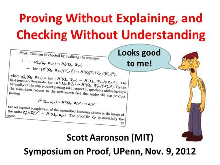 Proving Without Explaining, and Checking Without Understanding Scott Aaronson (MIT) Symposium on Proof, UPenn, Nov. 9, 2012 Looks good to me!