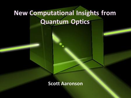 New Computational Insights from Quantum Optics Scott Aaronson.
