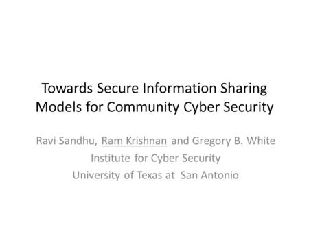 Towards Secure Information Sharing Models for Community Cyber Security Ravi Sandhu, Ram Krishnan and Gregory B. White Institute for Cyber Security University.