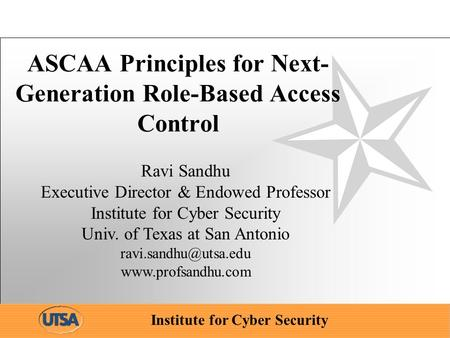 Institute for Cyber Security ASCAA Principles for Next- Generation Role-Based Access Control Ravi Sandhu Executive Director & Endowed Professor Institute.