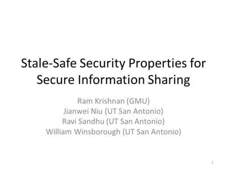 Stale-Safe Security Properties for Secure Information Sharing Ram Krishnan (GMU) Jianwei Niu (UT San Antonio) Ravi Sandhu (UT San Antonio) William Winsborough.