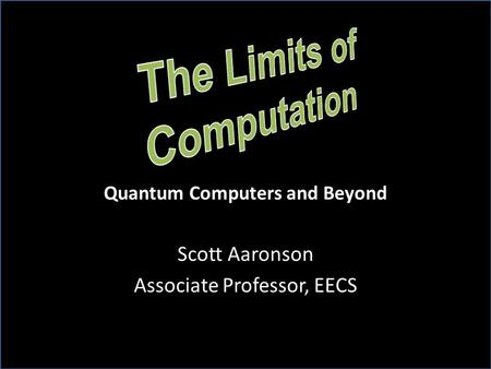 Scott Aaronson Associate Professor, EECS Quantum Computers and Beyond.