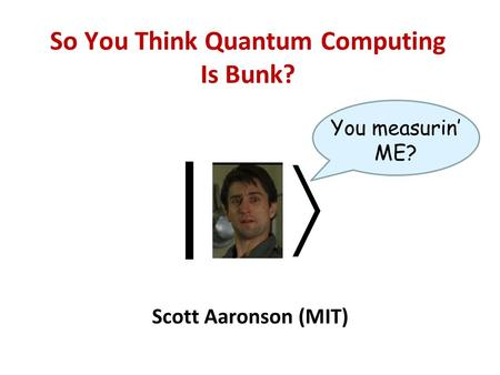 So You Think Quantum Computing Is Bunk? Scott Aaronson (MIT) | You measurin ME?