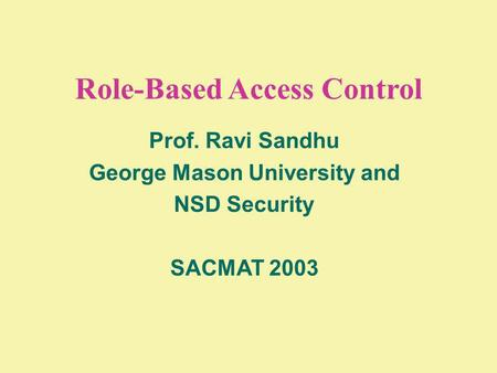 Role-Based Access Control Prof. Ravi Sandhu George Mason University and NSD Security SACMAT 2003.