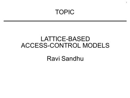 1 TOPIC LATTICE-BASED ACCESS-CONTROL MODELS Ravi Sandhu.