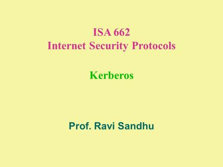ISA 662 Internet Security Protocols Kerberos Prof. Ravi Sandhu.
