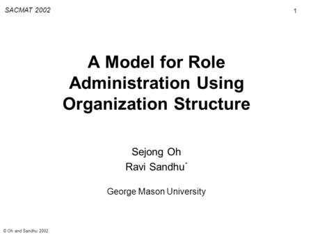 1 SACMAT 2002 © Oh and Sandhu 2002 A Model for Role Administration Using Organization Structure Sejong Oh Ravi Sandhu * George Mason University.