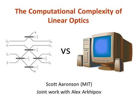 The Computational Complexity of Linear Optics Scott Aaronson (MIT) Joint work with Alex Arkhipov vs.