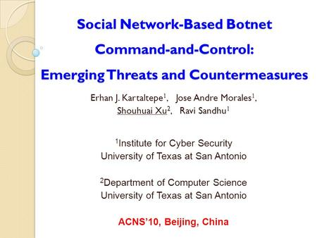 Social Network-Based Botnet Command-and-Control: Emerging Threats and Countermeasures Erhan J. Kartaltepe 1, Jose Andre Morales 1, Shouhuai Xu 2, Ravi.
