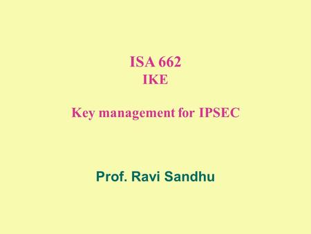 ISA 662 IKE Key management for IPSEC Prof. Ravi Sandhu.