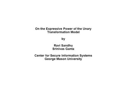 On the Expressive Power of the Unary Transformation Model by Ravi Sandhu Srinivas Ganta Center for Secure Information Systems George Mason University.