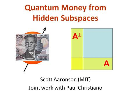Quantum Money from Hidden Subspaces Scott Aaronson (MIT) Joint work with Paul Christiano A A.