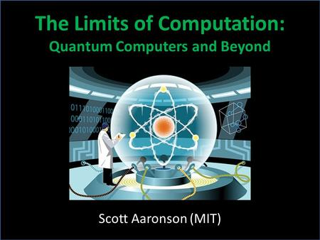 Scott Aaronson (MIT) The Limits of Computation: Quantum Computers and Beyond.