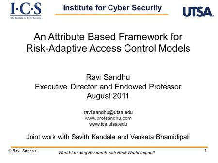 1 An Attribute Based Framework for Risk-Adaptive Access Control Models Ravi Sandhu Executive Director and Endowed Professor August 2011