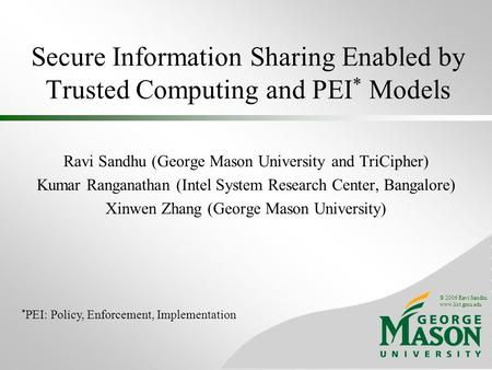 © 2006 Ravi Sandhu www.list.gmu.edu Secure Information Sharing Enabled by Trusted Computing and PEI * Models Ravi Sandhu (George Mason University and TriCipher)