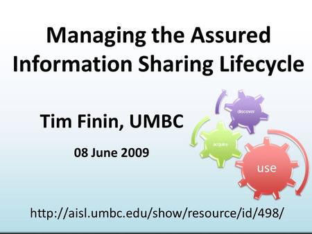 Managing the Assured Information Sharing Lifecycle Tim Finin, UMBC 08 June 2009  use acquire discover.