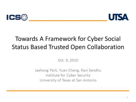 Towards A Framework for Cyber Social Status Based Trusted Open Collaboration Oct. 9, 2010 Jaehong Park, Yuan Cheng, Ravi Sandhu Institute for Cyber Security.