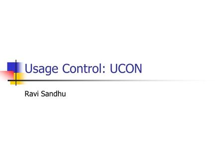 Usage Control: UCON Ravi Sandhu. © Ravi Sandhu2 Problem Statement Traditional access control models are not adequate for todays distributed, network-