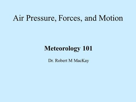 Air Pressure, Forces, and Motion Meteorology 101 Dr. Robert M MacKay.