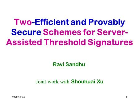 CT-RSA'031 Two-Efficient and Provably Secure Schemes for Server- Assisted Threshold Signatures Ravi Sandhu Joint work with Shouhuai Xu.