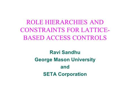 ROLE HIERARCHIES AND CONSTRAINTS FOR LATTICE- BASED ACCESS CONTROLS Ravi Sandhu George Mason University and SETA Corporation.