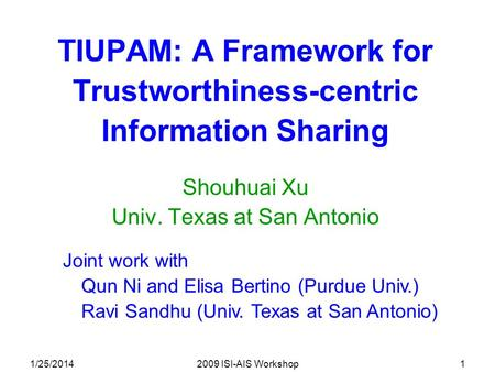 1/25/20142009 ISI-AIS Workshop1 TIUPAM: A Framework for Trustworthiness-centric Information Sharing Shouhuai Xu Univ. Texas at San Antonio Joint work with.