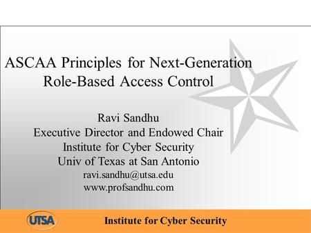 Institute for Cyber Security ASCAA Principles for Next-Generation Role-Based Access Control Ravi Sandhu Executive Director and Endowed Chair Institute.