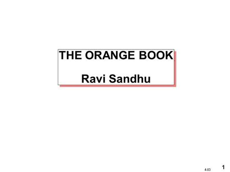 1 4-03 THE ORANGE BOOK Ravi Sandhu. 2 4-03 ORANGE BOOK CLASSES A1Verified Design B3Security Domains B2Structured Protection B1Labeled Security Protection.