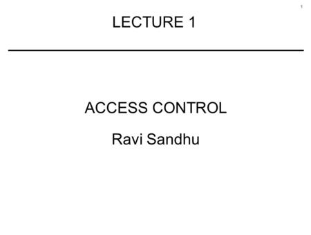 1 LECTURE 1 ACCESS CONTROL Ravi Sandhu. 2 OUTLINE Access matrix model Access control lists versus Capabilities Content and context-based controls Discretionary.