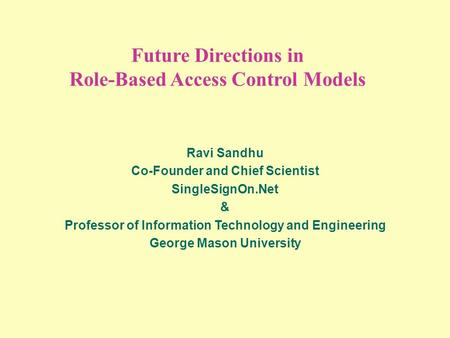 Future Directions in Role-Based Access Control Models Ravi Sandhu Co-Founder and Chief Scientist SingleSignOn.Net & Professor of Information Technology.