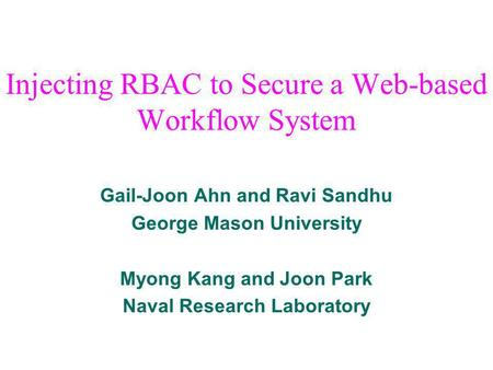 Gail-Joon Ahn and Ravi Sandhu George Mason University Myong Kang and Joon Park Naval Research Laboratory Injecting RBAC to Secure a Web-based Workflow.