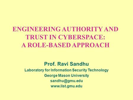 ENGINEERING AUTHORITY AND TRUST IN CYBERSPACE: A ROLE-BASED APPROACH Prof. Ravi Sandhu Laboratory for Information Security Technology George Mason University.