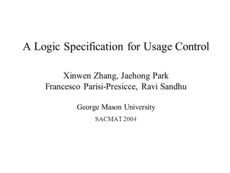 A Logic Specification for Usage Control Xinwen Zhang, Jaehong Park Francesco Parisi-Presicce, Ravi Sandhu George Mason University SACMAT 2004.