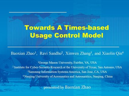 Towards A Times-based Usage Control Model Baoxian Zhao 1, Ravi Sandhu 2, Xinwen Zhang 3, and Xiaolin Qin 4 1 George Mason University, Fairfax, VA, USA.
