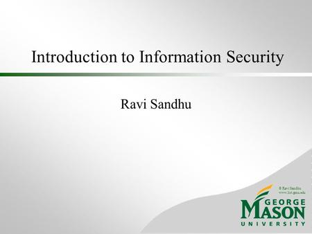 © Ravi Sandhu www.list.gmu.edu Introduction to Information Security Ravi Sandhu.