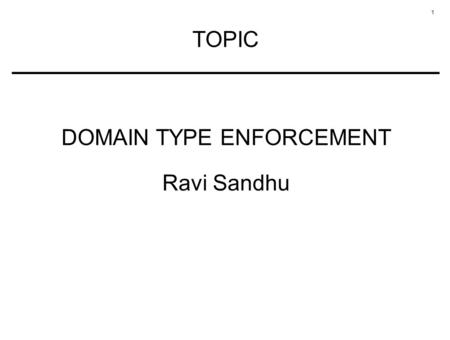 1 TOPIC DOMAIN TYPE ENFORCEMENT Ravi Sandhu. 2 MANDATORY CONFIGURABLE POLICY Each subject has an associated domain Each object has an associated type.