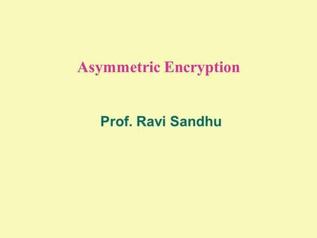 Asymmetric Encryption Prof. Ravi Sandhu. 2 © Ravi Sandhu PUBLIC KEY ENCRYPTION Encryption Algorithm E Decryption Algorithm D Plain- text Plain- text Ciphertext.