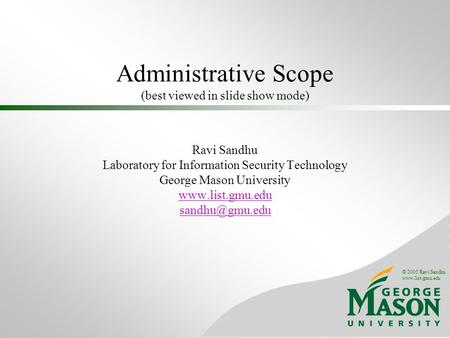 © 2005 Ravi Sandhu www.list.gmu.edu Administrative Scope (best viewed in slide show mode) Ravi Sandhu Laboratory for Information Security Technology George.