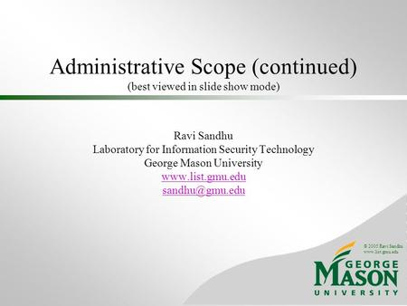 © 2005 Ravi Sandhu www.list.gmu.edu Administrative Scope (continued) (best viewed in slide show mode) Ravi Sandhu Laboratory for Information Security Technology.