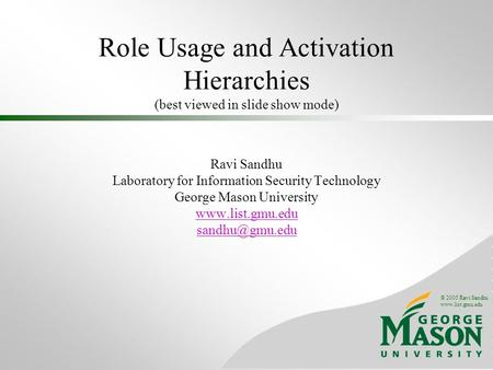 © 2005 Ravi Sandhu www.list.gmu.edu Role Usage and Activation Hierarchies (best viewed in slide show mode) Ravi Sandhu Laboratory for Information Security.