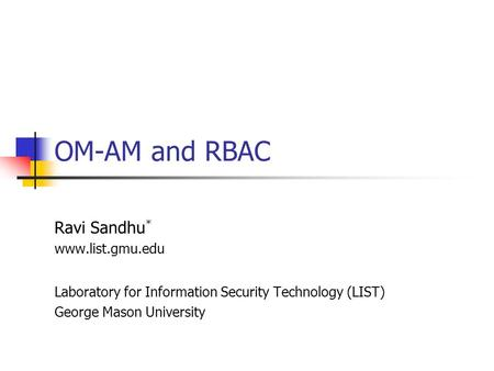 OM-AM and RBAC Ravi Sandhu * www.list.gmu.edu Laboratory for Information Security Technology (LIST) George Mason University.