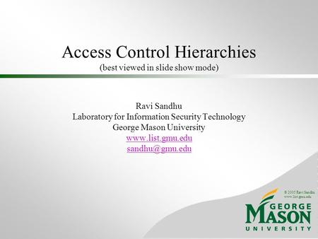 © 2005 Ravi Sandhu www.list.gmu.edu Access Control Hierarchies (best viewed in slide show mode) Ravi Sandhu Laboratory for Information Security Technology.