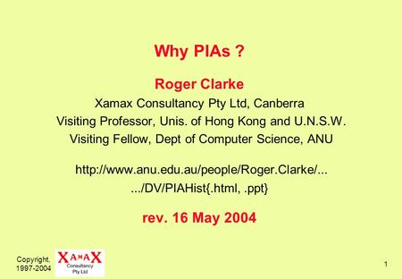 Copyright, 1997-2004 1 Why PIAs ? Roger Clarke Xamax Consultancy Pty Ltd, Canberra Visiting Professor, Unis. of Hong Kong and U.N.S.W. Visiting Fellow,