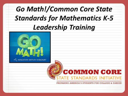Go Math!/Common Core State Standards for Mathematics K-5 Leadership Training.