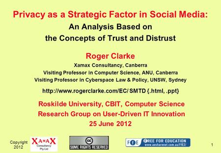 Copyright 2012 1 Privacy as a Strategic Factor in Social Media: An Analysis Based on the Concepts of Trust and Distrust Roger Clarke Xamax Consultancy,