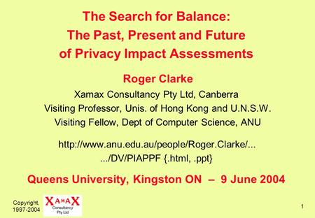 Copyright, 1997-2004 1 The Search for Balance: The Past, Present and Future of Privacy Impact Assessments Roger Clarke Xamax Consultancy Pty Ltd, Canberra.