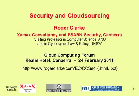 Copyright 2009-11 1 Roger Clarke Xamax Consultancy and PSARN Security, Canberra Visiting Professor in Computer Science, ANU and in Cyberspace Law & Policy,