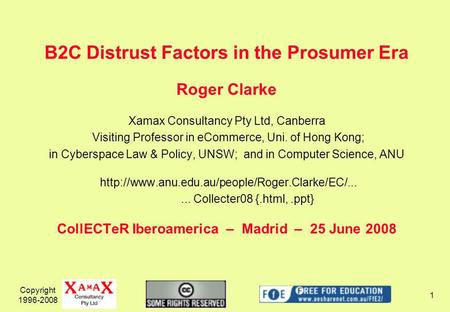 Copyright 1996-2008 1 B2C Distrust Factors in the Prosumer Era Roger Clarke Xamax Consultancy Pty Ltd, Canberra Visiting Professor in eCommerce, Uni. of.