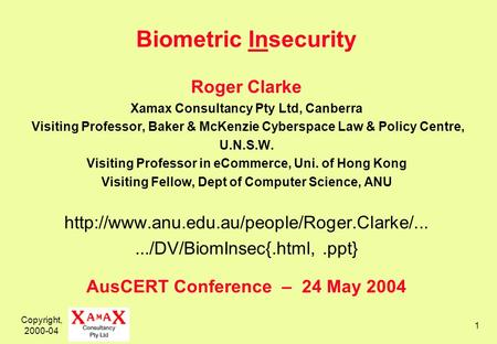 Copyright, 2000-04 1 Biometric Insecurity Roger Clarke Xamax Consultancy Pty Ltd, Canberra Visiting Professor, Baker & McKenzie Cyberspace Law & Policy.